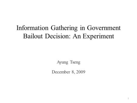 Information Gathering in Government Bailout Decision: An Experiment Ayung Tseng December 8, 2009 1.