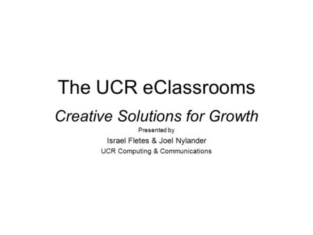 The UCR eClassrooms Creative Solutions for Growth Presented by Israel Fletes & Joel Nylander UCR Computing & Communications.