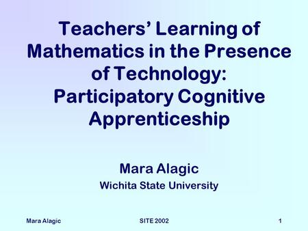 Mara AlagicSITE 20021 Teachers' Learning of Mathematics in the Presence of Technology: Participatory Cognitive Apprenticeship Mara Alagic Wichita State.