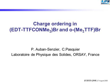 ECRYS-2008, 27 August 2008 Charge ordering in (EDT-TTFCONMe 2 )Br and o-(Me 2 TTF)Br P. Auban-Senzier, C.Pasquier Laboratoire de Physique des Solides,