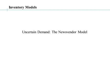 Uncertain Demand: The Newsvendor Model Inventory Models.