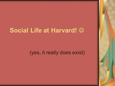 Social Life at Harvard! (yes, it really does exist)