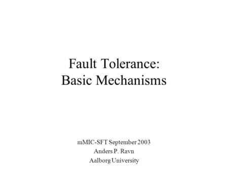 Fault Tolerance: Basic Mechanisms mMIC-SFT September 2003 Anders P. Ravn Aalborg University.