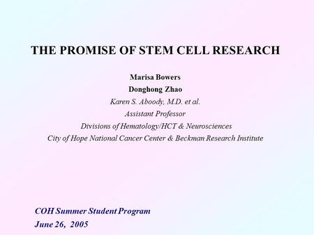 THE PROMISE OF STEM CELL RESEARCH Marisa Bowers Donghong Zhao Karen S. Aboody, M.D. et al. Assistant Professor Divisions of Hematology/HCT & Neurosciences.