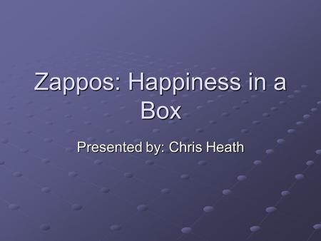 Zappos: Happiness in a Box Presented by: Chris Heath.