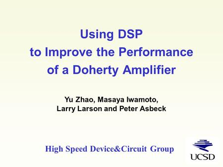 Using DSP to Improve the Performance of a Doherty Amplifier Yu Zhao, Masaya Iwamoto, Larry Larson and Peter Asbeck High Speed Device&Circuit Group.