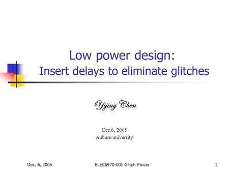 Dec. 6, 2005ELEC6970-001 Glitch Power1 Low power design: Insert delays to eliminate glitches Yijing Chen Dec.6, 2005 Auburn university.