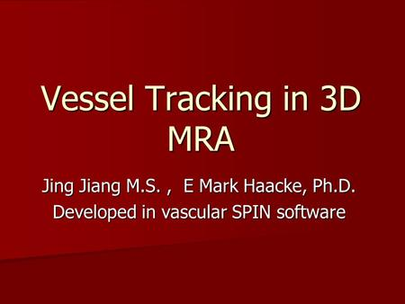 Vessel Tracking in 3D MRA Jing Jiang M.S., E Mark Haacke, Ph.D. Developed in vascular SPIN software.