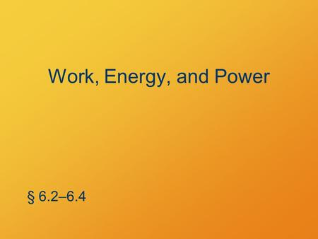 Work, Energy, and Power § 6.2–6.4. Kinetic Energy Energy of a moving mass § 6.2.