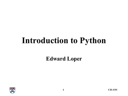 CIS-5301 Introduction to Python Edward Loper. CIS-5302 Outline Data –strings, variables, lists, dictionaries Control Flow Working with files Modules Functions.