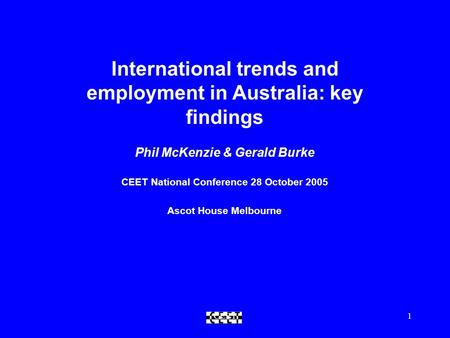 CEET1 International trends and employment in Australia: key findings Phil McKenzie & Gerald Burke CEET National Conference 28 October 2005 Ascot House.