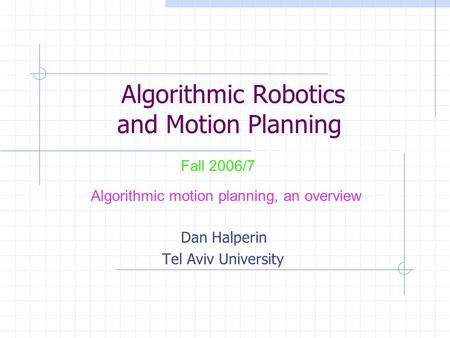 Algorithmic Robotics and Motion Planning Dan Halperin Tel Aviv University Fall 2006/7 Algorithmic motion planning, an overview.