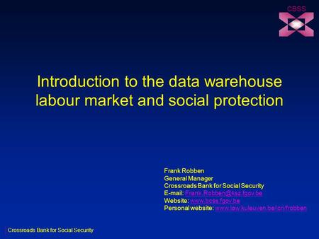 Introduction to the data warehouse labour market and social protection CBSS Frank Robben General Manager Crossroads Bank for Social Security
