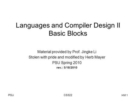 PSUCS322 HM 1 Languages and Compiler Design II Basic Blocks Material provided by Prof. Jingke Li Stolen with pride and modified by Herb Mayer PSU Spring.