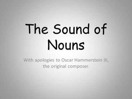 The Sound of Nouns With apologies to Oscar Hammerstein III, the original composer.