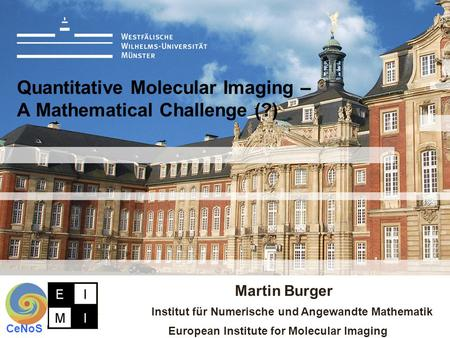 Martin Burger Institut für Numerische und Angewandte Mathematik European Institute for Molecular Imaging CeNoS Quantitative Molecular Imaging – A Mathematical.