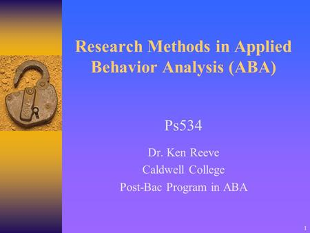 1 Research Methods in Applied Behavior Analysis (ABA) Ps534 Dr. Ken Reeve Caldwell College Post-Bac Program in ABA.