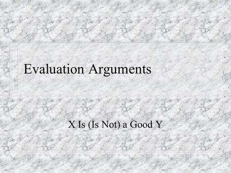 Evaluation Arguments X Is (Is Not) a Good Y. Overview n Criteria-Match Structure n Problem of Standards.