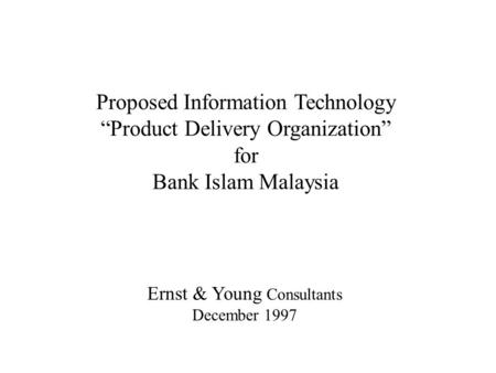 "Proposed Information Technology ""Product Delivery Organization"" for Bank Islam Malaysia Ernst & Young Consultants December 1997."
