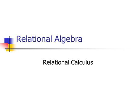 Relational Algebra Relational Calculus. Relational Algebra Operators Relational algebra defines the theoretical way of manipulating table contents using.