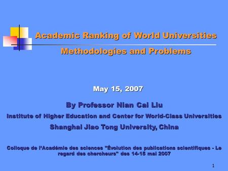1 Academic Ranking of World Universities Methodologies and Problems May 15, 2007 By Professor Nian Cai Liu Institute of Higher Education and Center for.