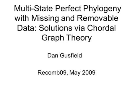 Multi-State Perfect Phylogeny with Missing and Removable Data: Solutions via Chordal Graph Theory Dan Gusfield Recomb09, May 2009.