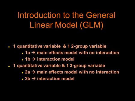 Introduction to the General Linear Model (GLM) l 1 quantitative variable & 1 2-group variable l 1a  main effects model with no interaction l 1b  interaction.