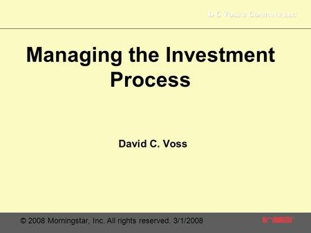 © 2008 Morningstar, Inc. All rights reserved. 3/1/2008 Managing the Investment Process David C. Voss.