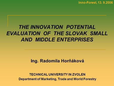 Inno-Forest, 13. 9.2006 THE INNOVATION POTENTIAL EVALUATION OF THE SLOVAK SMALL AND MIDDLE ENTERPRISES Ing. Radomila Horňáková TECHNICAL UNIVERSITY IN.