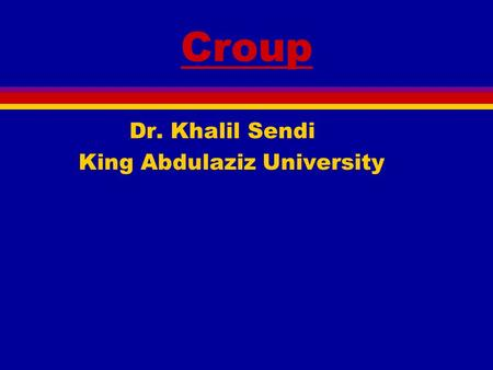 Croup Dr. Khalil Sendi King Abdulaziz University.