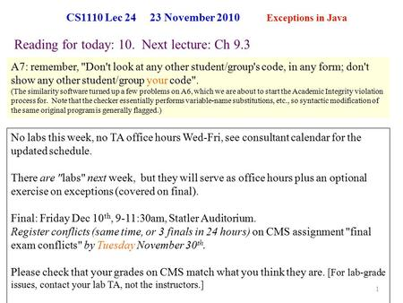 CS1110 Lec 24 23 November 2010 Exceptions in Java 1 Reading for today: 10. Next lecture: Ch 9.3 No labs this week, no TA office hours Wed-Fri, see consultant.