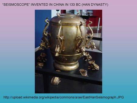 """SEISMOSCOPE"" INVENTED IN CHINA IN 133 BC (HAN DYNASTY)"