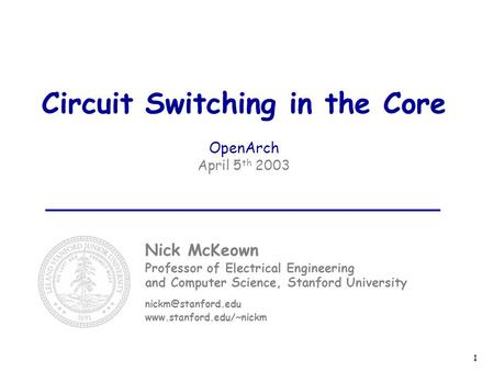 1 Circuit Switching in the Core OpenArch April 5 th 2003 Nick McKeown Professor of Electrical Engineering and Computer Science, Stanford University