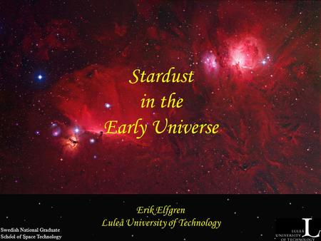 Stardust in the Early Universe Erik Elfgren Luleå University of Technology Swedish National Graduate School of Space Technology.