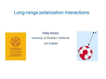 Vitaly Kresin University of Southern California Los Angeles Long-range polarization interactions.