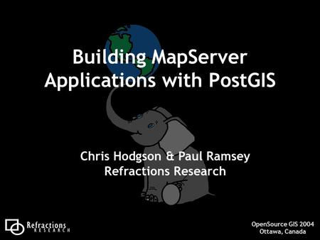 OpenSource GIS 2004 Ottawa, Canada Building MapServer Applications with PostGIS Chris Hodgson & Paul Ramsey Refractions Research.
