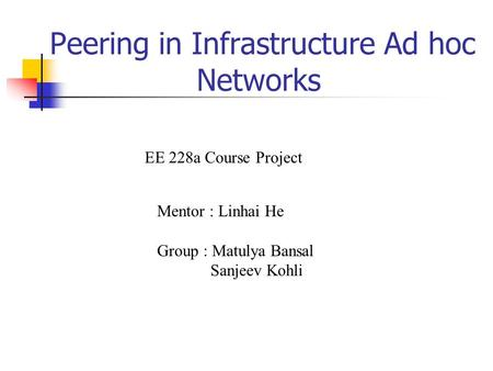 Peering in Infrastructure Ad hoc Networks Mentor : Linhai He Group : Matulya Bansal Sanjeev Kohli EE 228a Course Project.