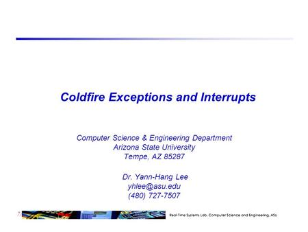 7/23 Coldfire Exceptions and Interrupts Computer Science & Engineering Department Arizona State University Tempe, AZ 85287 Dr. Yann-Hang Lee