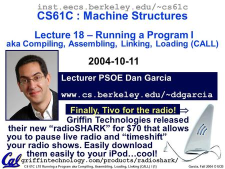 CS 61C L18 Running a Program aka Compiling, Assembling, Loading, Linking (CALL) I (1) Garcia, Fall 2004 © UCB Lecturer PSOE Dan Garcia www.cs.berkeley.edu/~ddgarcia.