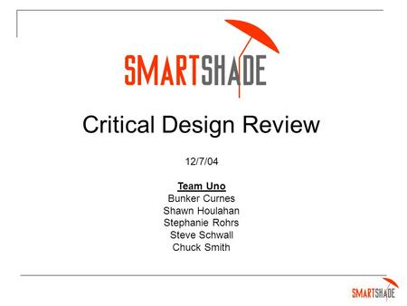 Critical Design Review 12/7/04 Team Uno Bunker Curnes Shawn Houlahan Stephanie Rohrs Steve Schwall Chuck Smith.