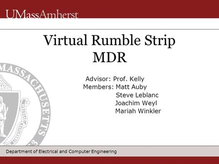 Department of Electrical and Computer Engineering Advisor: Prof. Kelly Members: Matt Auby Steve Leblanc Joachim Weyl Mariah Winkler Virtual Rumble Strip.