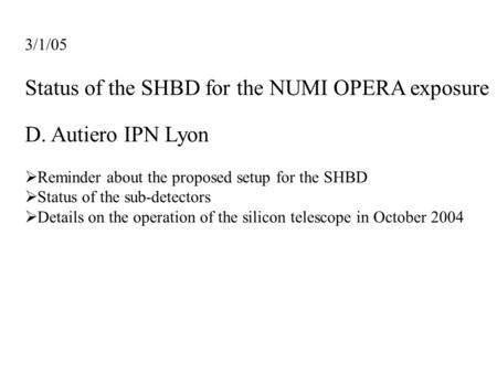 3/1/05 Status of the SHBD for the NUMI OPERA exposure D. Autiero IPN Lyon  Reminder about the proposed setup for the SHBD  Status of the sub-detectors.