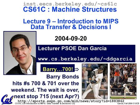 CS 61C L09 Introduction to MIPS: Data Transfer & Decisions I (1) Garcia, Fall 2004 © UCB Lecturer PSOE Dan Garcia www.cs.berkeley.edu/~ddgarcia inst.eecs.berkeley.edu/~cs61c.