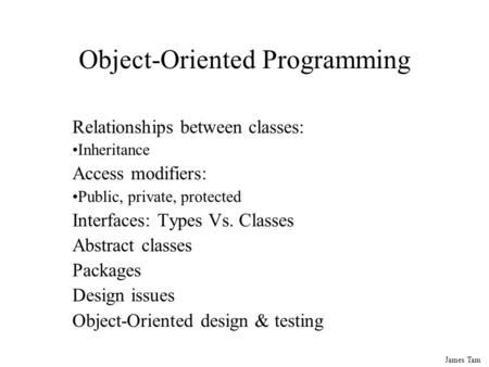 James Tam <strong>Object</strong>-<strong>Oriented</strong> <strong>Programming</strong> Relationships between classes: Inheritance Access modifiers: Public, private, protected Interfaces: Types Vs. Classes.