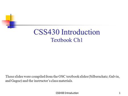 CSS430 Introduction1 Textbook Ch1 These slides were compiled from the OSC textbook slides (Silberschatz, Galvin, and Gagne) and the instructor's class.
