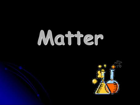 Matter What is matter? Anything that takes up space AND Anything that takes up space AND has mass has mass Mass is how much there is of an object. Mass.