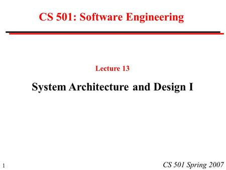 1 CS 501 Spring 2007 CS 501: Software Engineering Lecture 13 System Architecture and Design I.