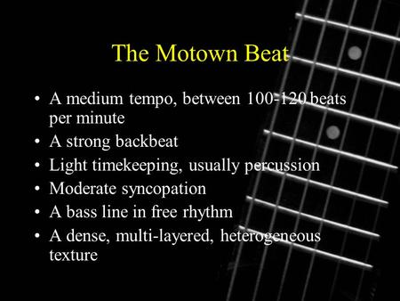 The Motown Beat A medium tempo, between 100-120 beats per minute A strong backbeat Light timekeeping, usually percussion Moderate syncopation A bass line.