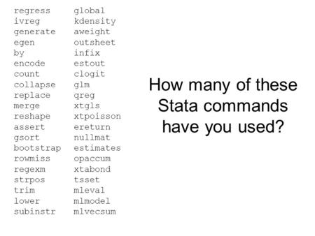 How many of these Stata commands have you used? regress ivreg generate egen by encode count collapse replace merge reshape assert gsort bootstrap rowmiss.