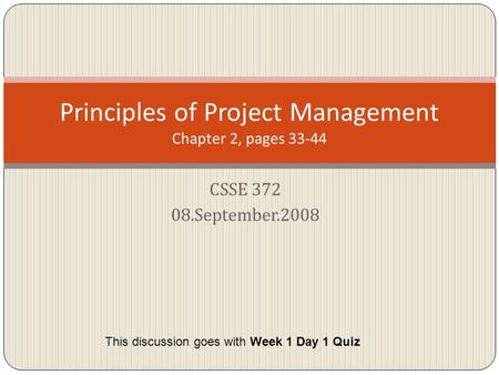 CSSE 372 08.September.2008 Principles of Project Management Chapter 2, pages 33-44 This discussion goes with Week 1 Day 1 Quiz.